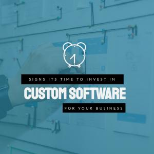 Signs It's Time to Invest in Custom Software for Your Business